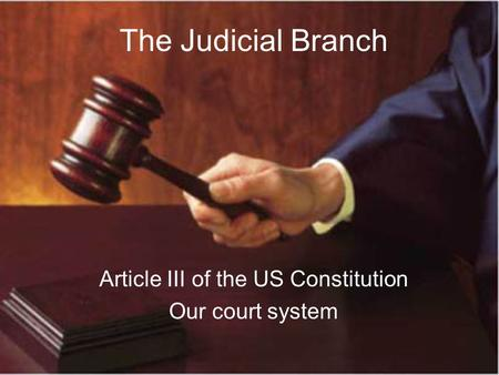 The Judicial Branch Article III of the US Constitution Our court system.