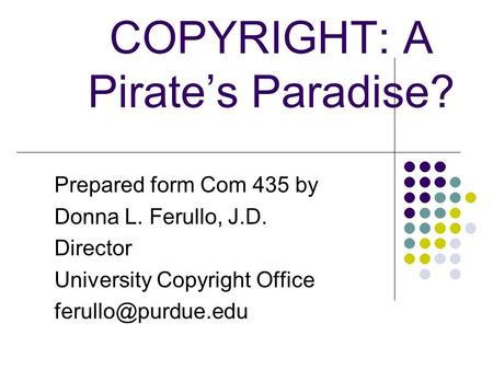 COPYRIGHT: A Pirate's Paradise? Prepared form Com 435 by Donna L. Ferullo, J.D. Director University Copyright Office Donna L. Ferullo.