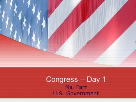Congress – Day 1 Ms. Farr U.S. Government.