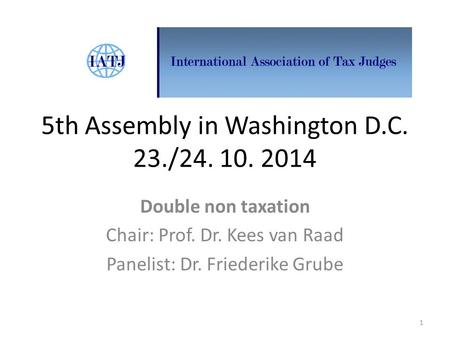 5th Assembly in Washington D.C. 23./24. 10. 2014 Double non taxation Chair: Prof. Dr. Kees van Raad Panelist: Dr. Friederike Grube 1.