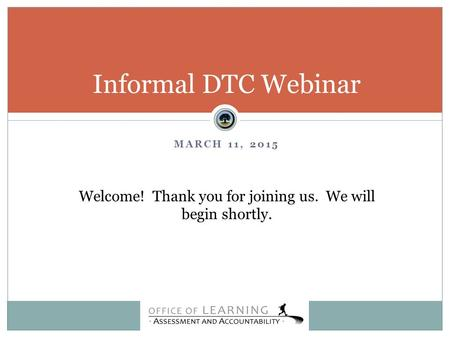 MARCH 11, 2015 Informal DTC Webinar Welcome! Thank you for joining us. We will begin shortly.