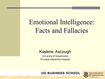 Emotional Intelligence: Facts and Fallacies Kaylene Ascough University of Queensland Princess Alexandra Hospital.