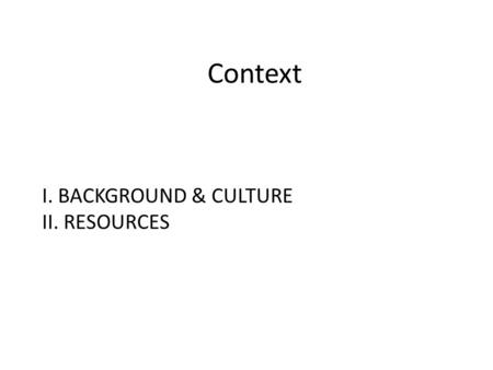 Context I. BACKGROUND & CULTURE II. RESOURCES. Link I. Background & Culture.