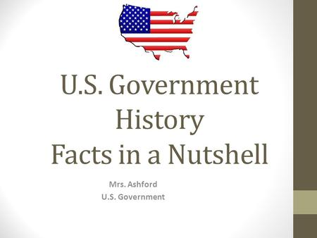U.S. Government History Facts in a Nutshell Mrs. Ashford U.S. Government.
