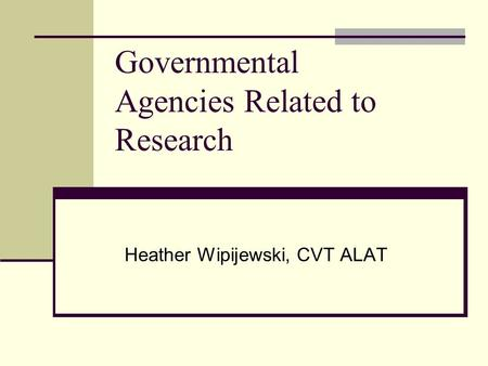 Governmental Agencies Related to Research Heather Wipijewski, CVT ALAT.