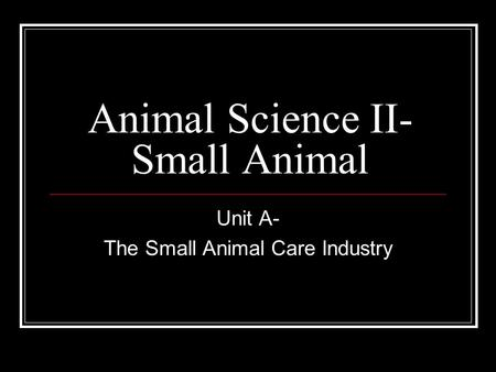 Animal Science II- Small Animal Unit A- The Small Animal Care Industry.