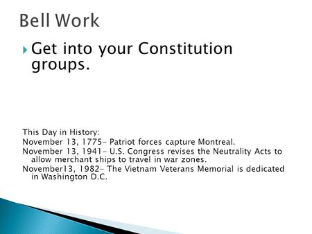  Get into your Constitution groups. This Day in History: November 13, 1775- Patriot forces capture Montreal. November 13, 1941- U.S. Congress revises.