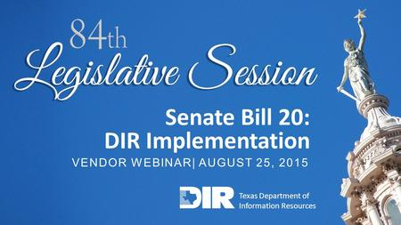TECHNOLOGY SOLUTIONS FOR GOVERNMENT AND EDUCATION 1 Senate Bill 20: DIR Implementation VENDOR WEBINAR| AUGUST 25, 2015 Texas Department of Information.