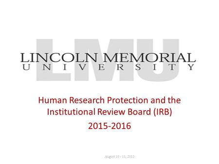 Human Research Protection and the Institutional Review Board (IRB) 2015-2016 August 10 - 11, 2015.