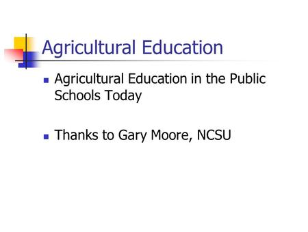 Agricultural Education Agricultural Education in the Public Schools Today Thanks to Gary Moore, NCSU.