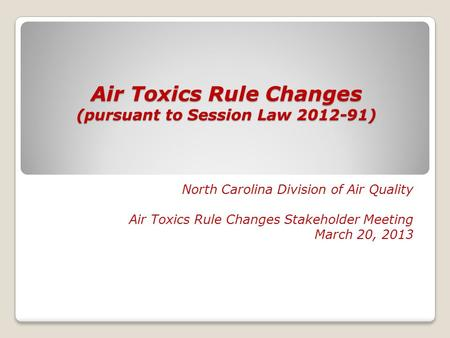 Air Toxics Rule Changes (pursuant to Session Law 2012-91) North Carolina Division of Air Quality Air Toxics Rule Changes Stakeholder Meeting March 20,