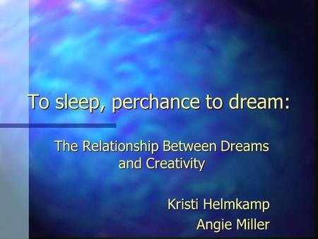 To sleep, perchance to dream: The Relationship Between Dreams and Creativity Kristi Helmkamp Angie Miller.
