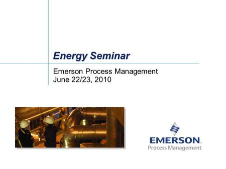 Energy Seminar Emerson Process Management June 22/23, 2010.