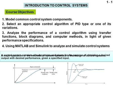 1. Model common control system components. Course Objectives INTRODUCTION TO CONTROL SYSTEMS 2. Select an appropriate control algorithm of PID type or.