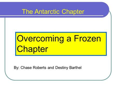 The Antarctic Chapter Overcoming a Frozen Chapter By: Chase Roberts and Destiny Barthel.