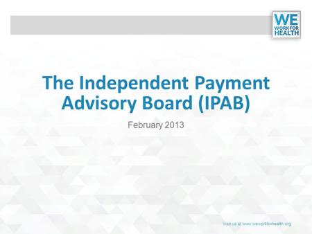 Visit us at www.weworkforhealth.org The Independent Payment Advisory Board (IPAB) February 2013.