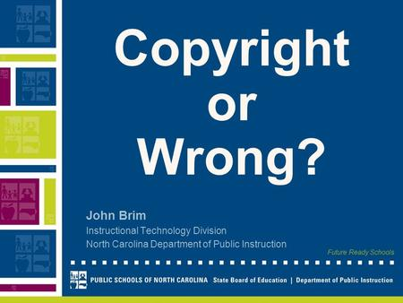 Future Ready Schools Copyright or Wrong? John Brim Instructional Technology Division North Carolina Department of Public Instruction.