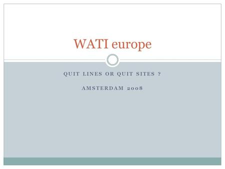 QUIT LINES OR QUIT SITES ? AMSTERDAM 2008 WATI europe.