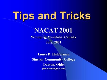 Tips and Tricks NACAT 2001 Winnipeg, Manitoba, Canada July, 2001 James D. Halderman Sinclair Community College Dayton, Ohio