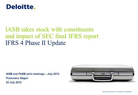 © 2012 Deloitte LLP. Private and confidential IASB takes stock with constituents and impact of SEC final IFRS report IFRS 4 Phase II Update IASB and FASB.