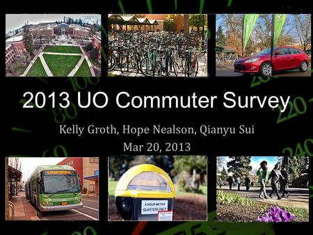 2013 UO Commuter Survey Kelly Groth, Hope Nealson, Qianyu Sui Mar 20, 2013.