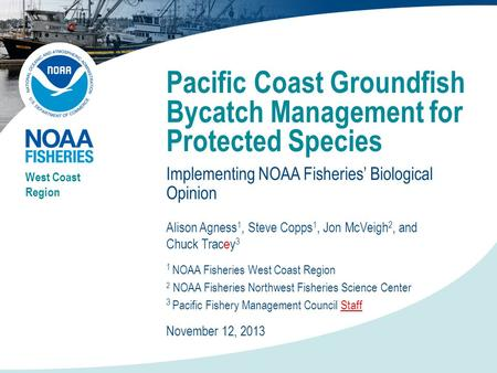 Pacific Coast Groundfish Bycatch Management for Protected Species Implementing NOAA Fisheries' Biological Opinion West Coast Region Alison Agness 1, Steve.