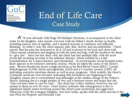 End of Life Care Case Study A 78 year old male with Stage III Multiple Myeloma, is accompanied to the clinic today by his daughter, who reports concerns.