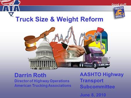 Truck Size & Weight Reform Darrin Roth Director of Highway Operations American Trucking Associations AASHTO Highway Transport Subcommittee June 8, 2010.