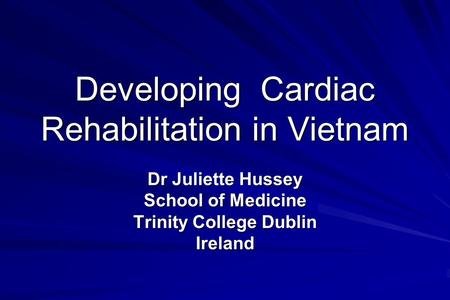 Developing Cardiac Rehabilitation in Vietnam Dr Juliette Hussey School of Medicine Trinity College Dublin Ireland.