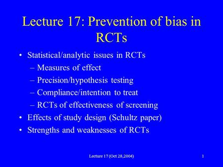 Lecture 17 (Oct 28,2004)1 Lecture 17: Prevention of bias in RCTs Statistical/analytic issues in RCTs –Measures of effect –Precision/hypothesis testing.