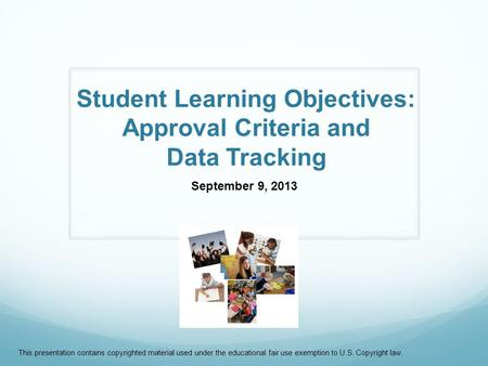 Student Learning Objectives: Approval Criteria and Data Tracking September 9, 2013 This presentation contains copyrighted material used under the educational.