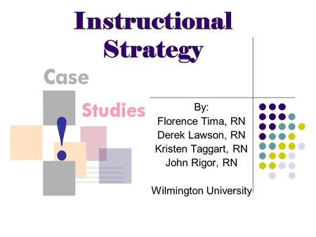 Instructional Strategy By: Florence Tima, RN Derek Lawson, RN Kristen Taggart, RN John Rigor, RN Wilmington University.
