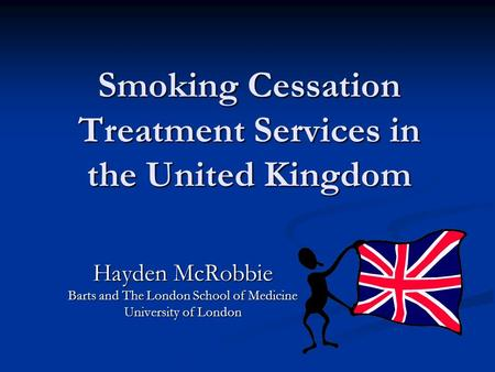 Smoking Cessation Treatment Services in the United Kingdom Hayden McRobbie Barts and The London School of Medicine University of London.