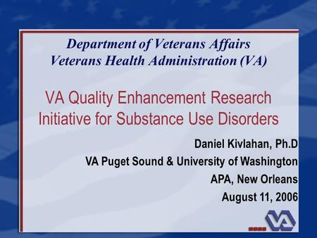 VA Quality Enhancement Research Initiative for Substance Use Disorders Department of Veterans Affairs Veterans Health Administration (VA) Daniel Kivlahan,