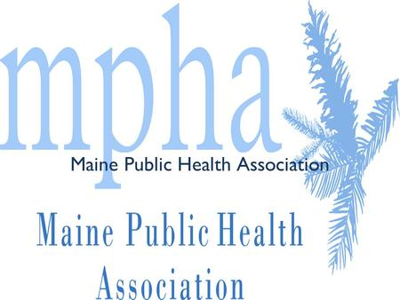 Maine Public Health Association. MPHA Mission The Maine Public Health Association is dedicated to improving and sustaining the health and well-being of.
