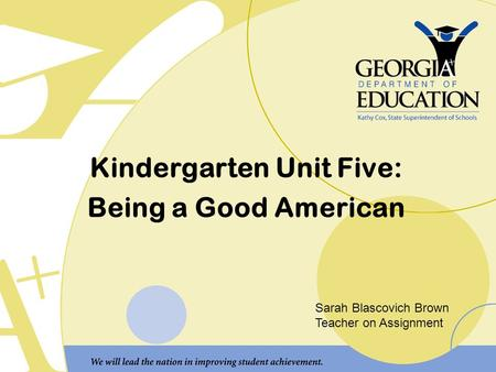 Kindergarten Unit Five: Being a Good American Sarah Blascovich Brown Teacher on Assignment.