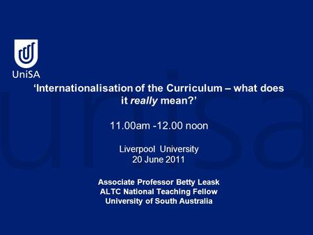 'Internationalisation of the Curriculum – what does it really mean?' 11.00am -12.00 noon Liverpool University 20 June 2011 Associate Professor Betty Leask.