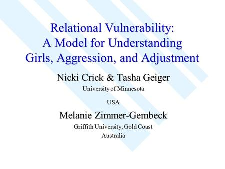 Relational Vulnerability: A Model for Understanding Girls, Aggression, and Adjustment Nicki Crick & Tasha Geiger University of Minnesota USA Melanie Zimmer-Gembeck.
