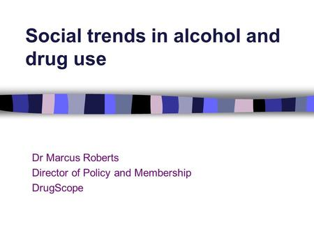 Dr Marcus Roberts Director of Policy and Membership DrugScope Social trends in alcohol and drug use.