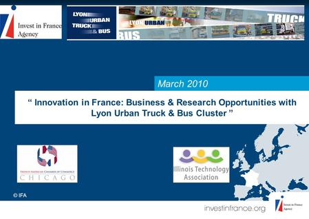 "March 2010 "" Innovation in France: Business & Research Opportunities with Lyon Urban Truck & Bus Cluster "" © IFA."