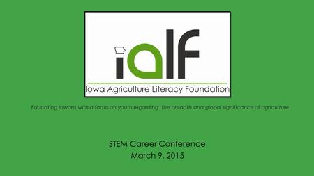 Educating Iowans with a focus on youth regarding the breadth and global significance of agriculture. STEM Career Conference March 9, 2015.