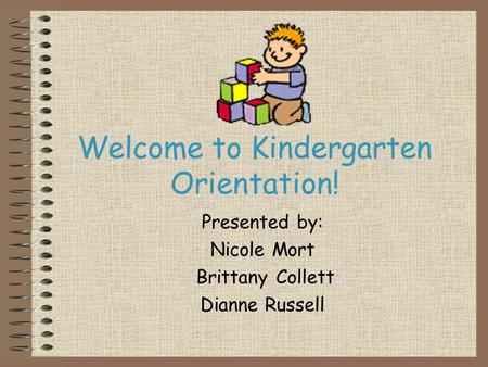 Welcome to Kindergarten Orientation! Presented by: Nicole Mort Brittany Collett Dianne Russell.