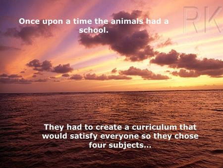 Once upon a time the animals had a school. They had to create a curriculum that would satisfy everyone so they chose four subjects…