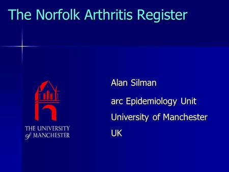 The Norfolk Arthritis Register Alan Silman arc Epidemiology Unit University of Manchester UK.