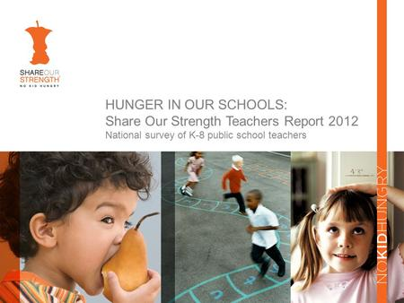 HUNGER IN OUR SCHOOLS: Share Our Strength Teachers Report 2012 National survey of K-8 public school teachers.