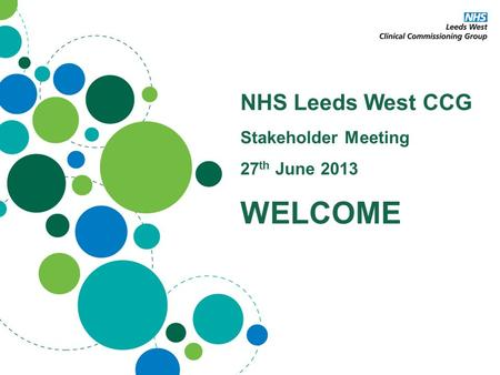 NHS Leeds West CCG Stakeholder Meeting 27 th June 2013 WELCOME.