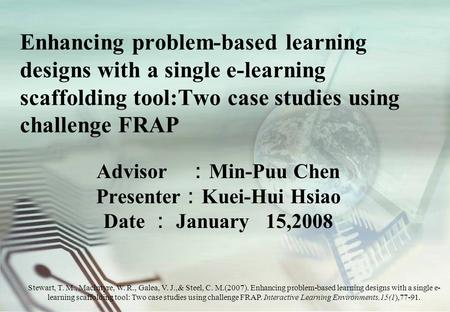 Enhancing problem-based learning designs with a single e-learning scaffolding tool:Two case studies using challenge FRAP Advisor : Min-Puu Chen Presenter.
