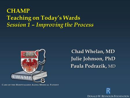 CHAMP Teaching on Today's Wards Session 1 – Improving the Process Chad Whelan, MD Julie Johnson, PhD Paula Podrazik, MD.