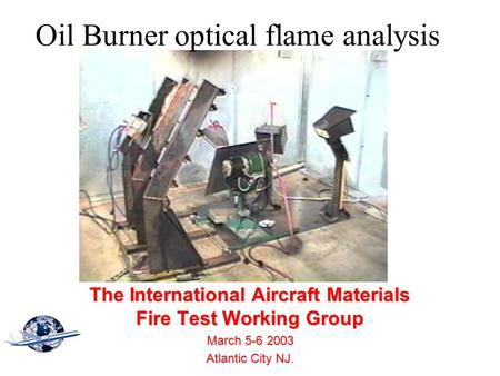 Oil Burner optical flame analysis The International Aircraft Materials Fire Test Working Group March 5-6 2003 Atlantic City NJ Atlantic City NJ.