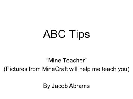 "ABC Tips ""Mine Teacher"" (Pictures from MineCraft will help me teach you) By Jacob Abrams."